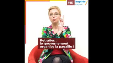 INSPIRÉE/EXPIRÉ #15 : Retraites, le gouvernement organise la pagaille !