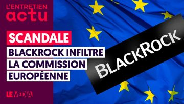 SCANDALE : BLACKROCK INFILTRE LA COMMISSION EUROPÉENNE
