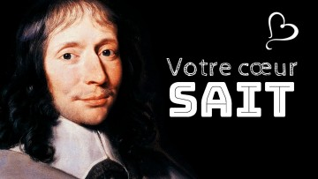 Blaise PASCAL – Le cœur a ses raisons que la raison ignore