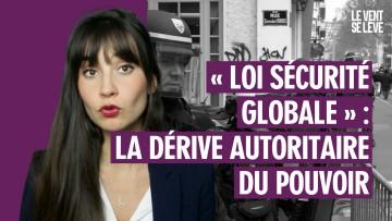 « LOI SÉCURITÉ GLOBALE » : LA DÉRIVE AUTORITAIRE DU POUVOIR