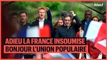 ADIEU LA FRANCE INSOUMISE, BONJOUR L'UNION POPULAIRE